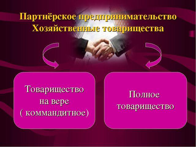 Партнёрское предпринимательство Хозяйственные товарищества Товарищество на ве...