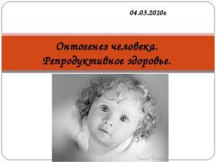 04.03.2010г Онтогенез человека. Репродуктивное здоровье.