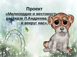 Проект «Милосердие и жестокость» в рассказе Л.Андреева «Кусака и вокруг нас».