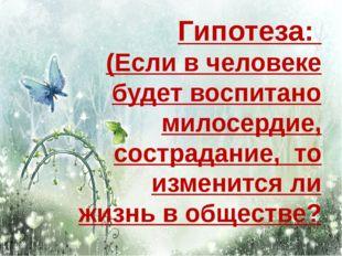 Гипотеза: (Если в человеке будет воспитано милосердие, сострадание, то измени