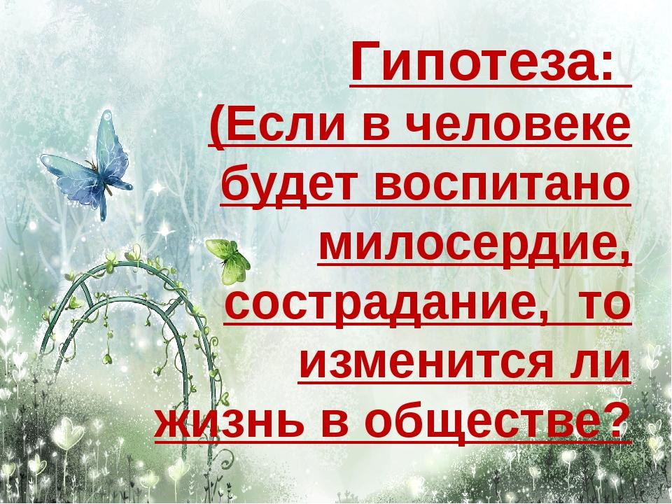 Гипотеза: (Если в человеке будет воспитано милосердие, сострадание, то измени...