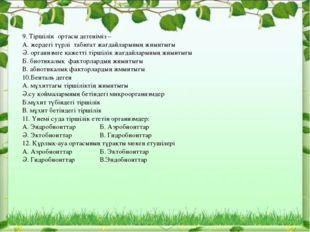 9. Тіршілік ортасы дегеніміз – А. жердегі түрлі табиғат жағдайларының жиынты