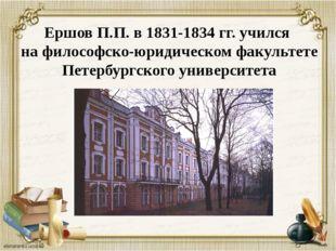 Ершов П.П. в 1831-1834 гг. учился на философско-юридическом факультете Петерб