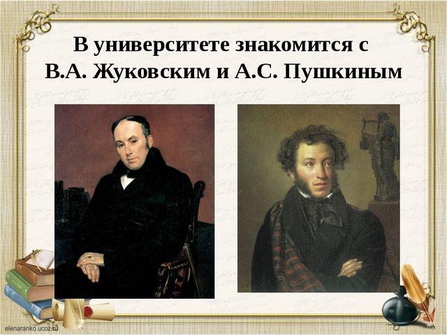 В университете знакомится с В.А. Жуковским и А.С. Пушкиным