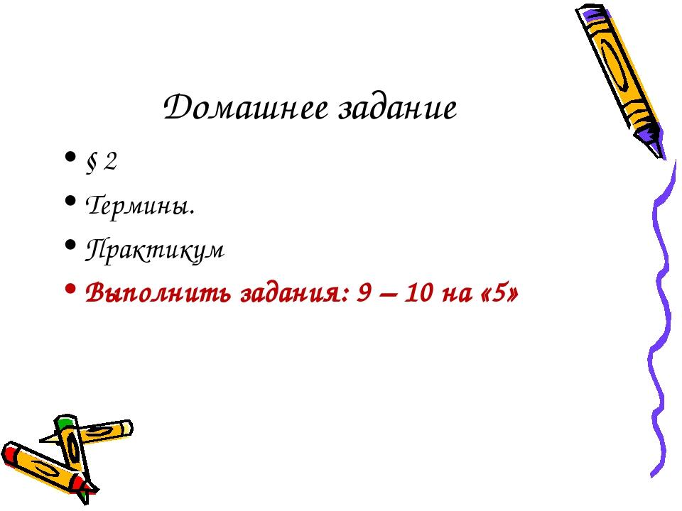 Домашнее задание § 2 Термины. Практикум Выполнить задания: 9 – 10 на «5»