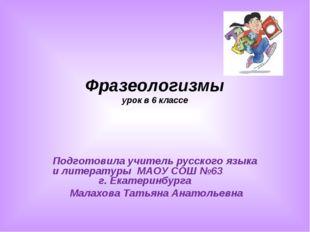 Фразеологизмы урок в 6 классе Подготовила учитель русского языка и литературы