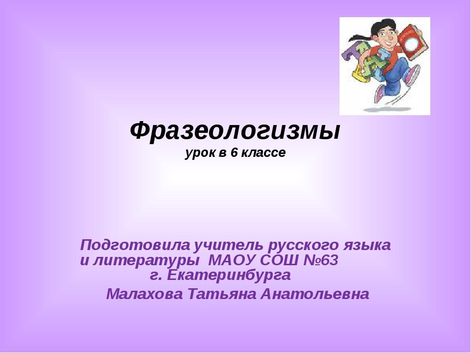 Фразеологизмы урок в 6 классе Подготовила учитель русского языка и литературы...