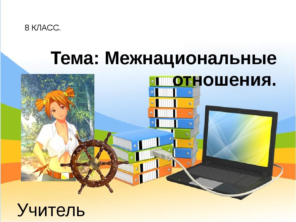 8 КЛАСС. Учитель обществознания: Беспалов И.А. Тема: Межнациональные отношения.