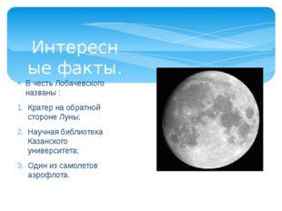 В честь Лобачевского названы : Кратер на обратной стороне Луны; Научная библи