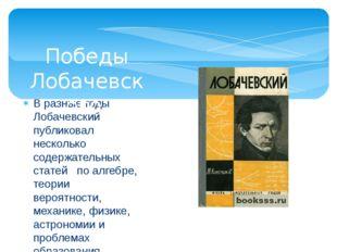 В разные годы Лобачевский публиковал несколько содержательных статей по алгеб