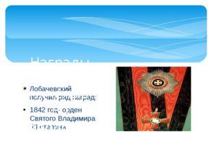 Лобачевский получил ряд наград: 1842 год- орден Святого Владимира III степени