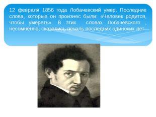 12 февраля 1856 года Лобачевский умер. Последние слова, которые он произнес б