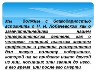 Мы должны с благодарностью вспомнить о Н. И. Лобачевском как о замечательнейш