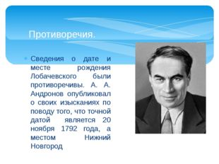 Сведения о дате и месте рождения Лобачевского были противоречивы. А. А. Андро