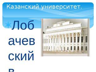 Лобачевский в течении 40 лет преподавал в Казанском университете, в том числе