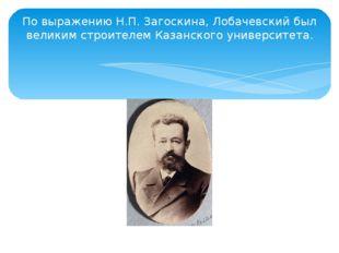 По выражению Н.П. Загоскина, Лобачевский был великим строителем Казанского ун