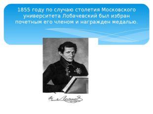 1855 году по случаю столетия Московского университета Лобачевский был избран