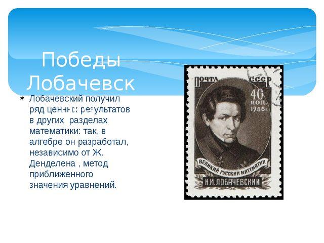 Лобачевский получил ряд ценных результатов в других разделах математики: так,...