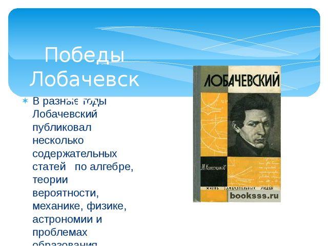 В разные годы Лобачевский публиковал несколько содержательных статей по алгеб...
