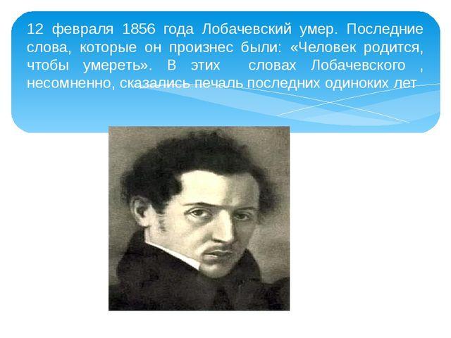 12 февраля 1856 года Лобачевский умер. Последние слова, которые он произнес б...