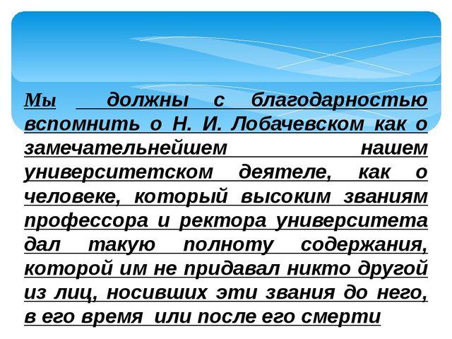 Мы должны с благодарностью вспомнить о Н. И. Лобачевском как о замечательнейш...