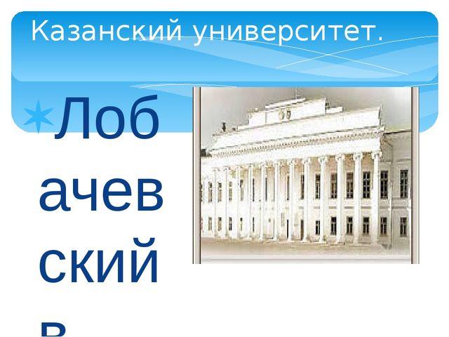 Лобачевский в течении 40 лет преподавал в Казанском университете, в том числе...