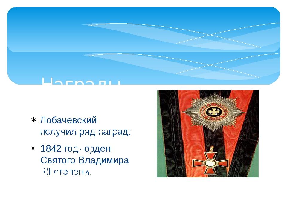 Лобачевский получил ряд наград: 1842 год- орден Святого Владимира III степени...