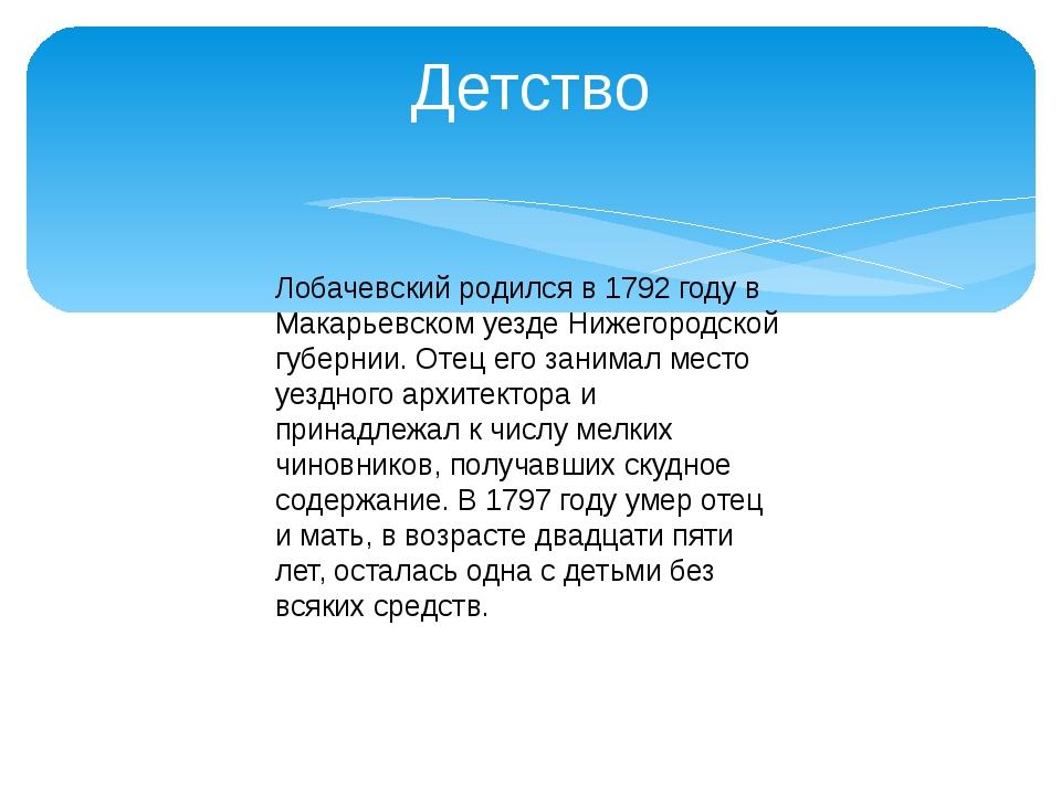 Детство Лобачевский родился в 1792 году в Макарьевском уезде Нижегородской гу...