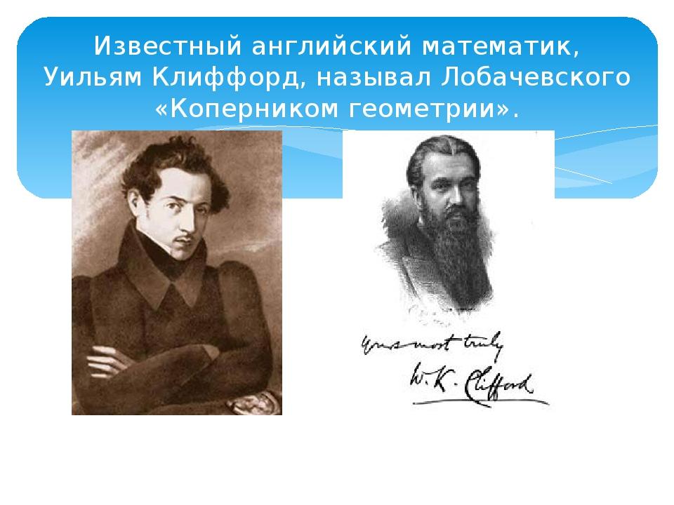 Известный английский математик, Уильям Клиффорд, называл Лобачевского «Коперн...