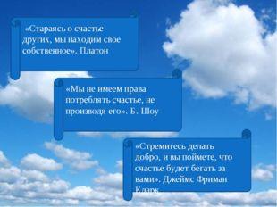 «Стараясь о счастье других, мы находим свое собственное». Платон «Мы не имее