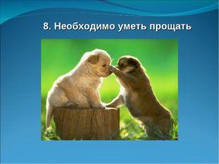 8. Необходимо уметь прощать