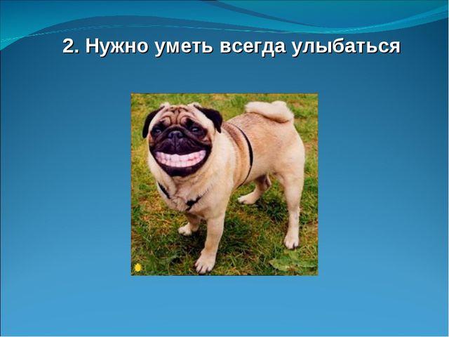 2. Нужно уметь всегда улыбаться