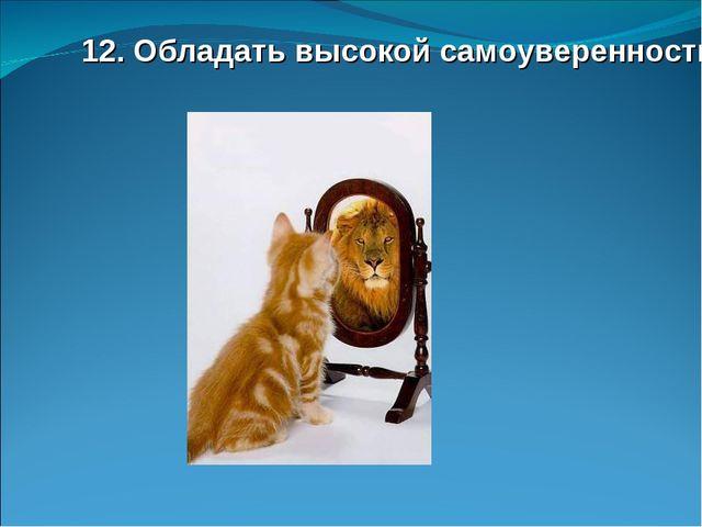 12. Обладать высокой самоуверенностью