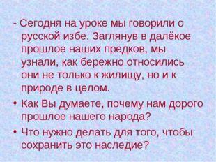 - Сегодня на уроке мы говорили о русской избе. Заглянув в далёкое прошлое наш