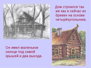 Дом строился так же как и сейчас из бревен на основе четырёхугольника. Он им