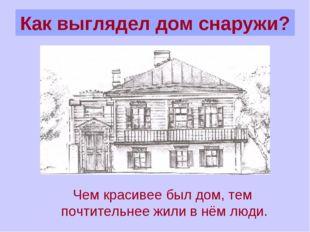 Как выглядел дом снаружи? Чем красивее был дом, тем почтительнее жили в нём л