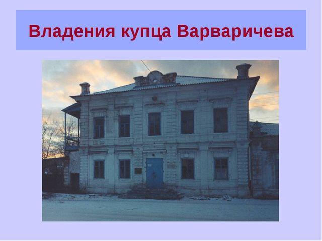 Владения купца Варваричева