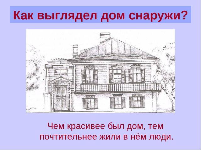 Как выглядел дом снаружи? Чем красивее был дом, тем почтительнее жили в нём л...