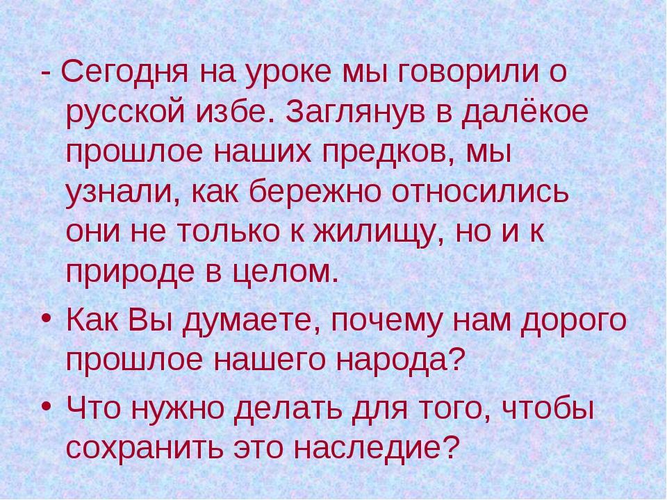 - Сегодня на уроке мы говорили о русской избе. Заглянув в далёкое прошлое наш...