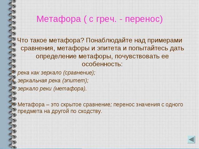 Метафора ( с греч. - перенос) Что такое метафора? Понаблюдайте над примерами...