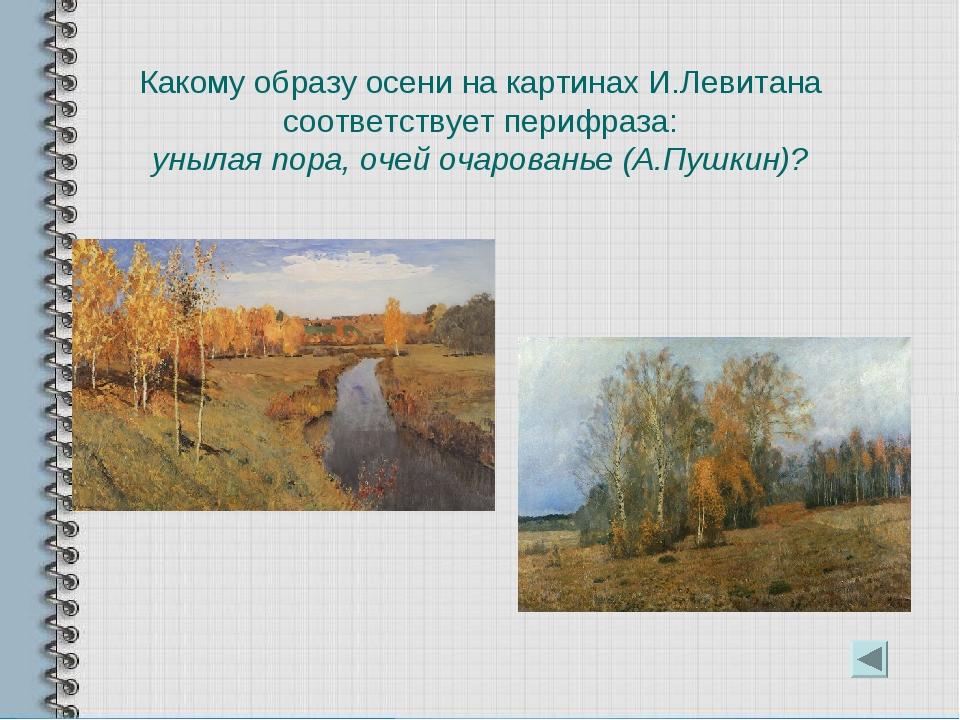 Какому образу осени на картинах И.Левитана соответствует перифраза: унылая по...