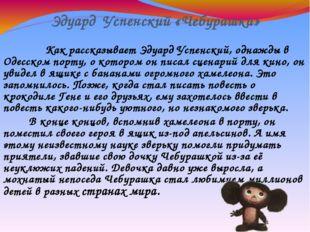 Эдуард Успенский «Чебурашка» Как рассказывает Эдуард Успенский, однажды в Оде