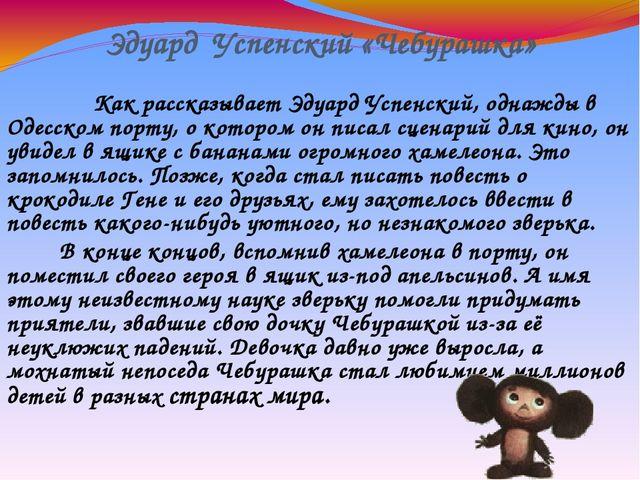 Эдуард Успенский «Чебурашка» Как рассказывает Эдуард Успенский, однажды в Оде...