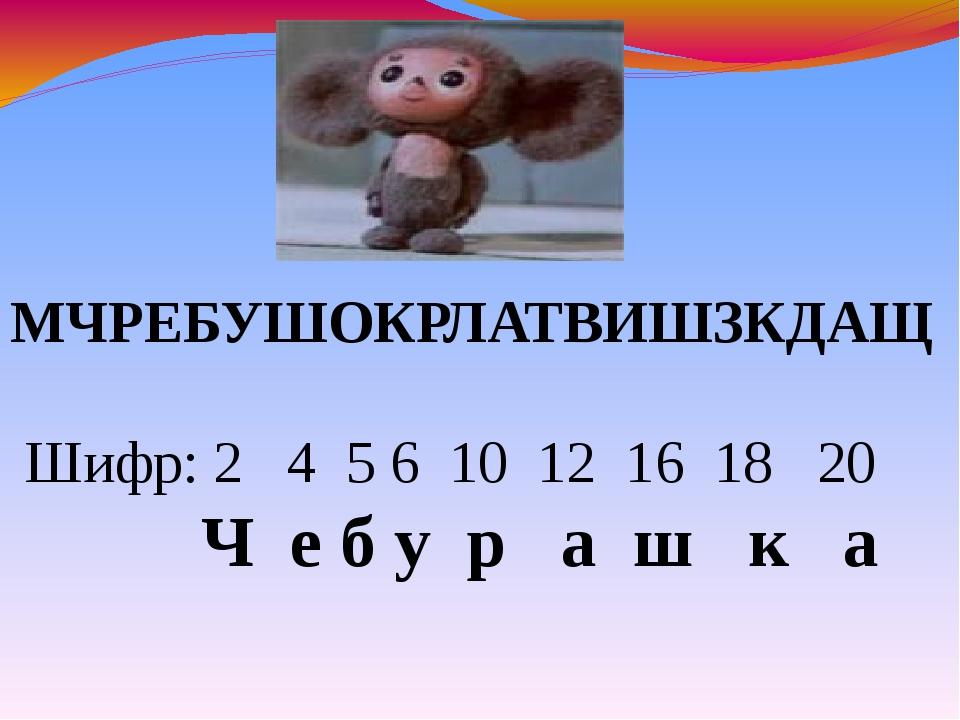МЧРЕБУШОКРЛАТВИШЗКДАЩ Шифр: 2 4 5 6 10 12 16 18 20 Ч е б у р а ш к а