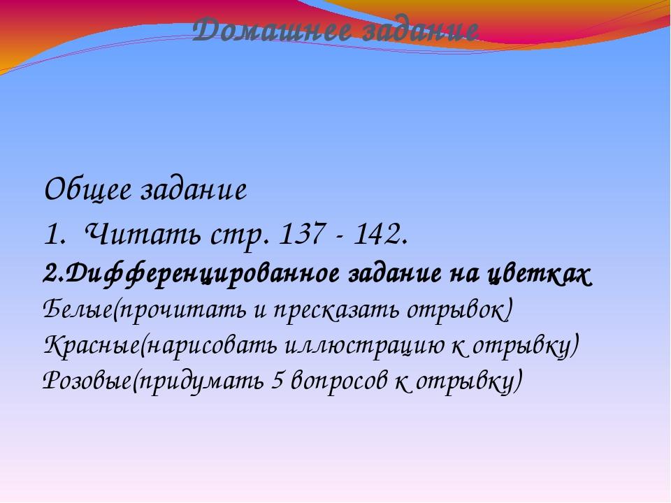 Домашнее задание Общее задание 1. Читать стр. 137 - 142. 2.Дифференцированное...