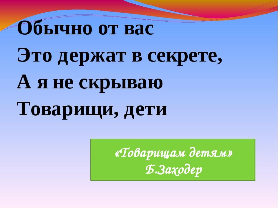 Обычно от вас Это держат в секрете, А я не скрываю Товарищи, дети «Товарищам...