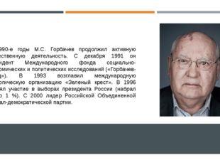 В 1990-е годы М.С. Горбачев продолжил активную общественную деятельность. С д