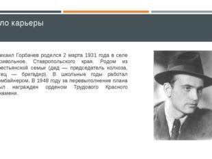 Начало карьеры Михаил Горбачев родился 2 марта 1931 года в селе Привольное, С