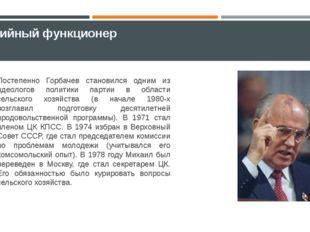 Партийный функционер Постепенно Горбачев становился одним из идеологов полити