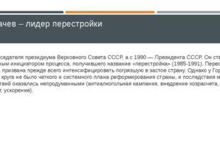 Горбачев – лидер перестройки Председателя президиума Верховного Совета СССР,
